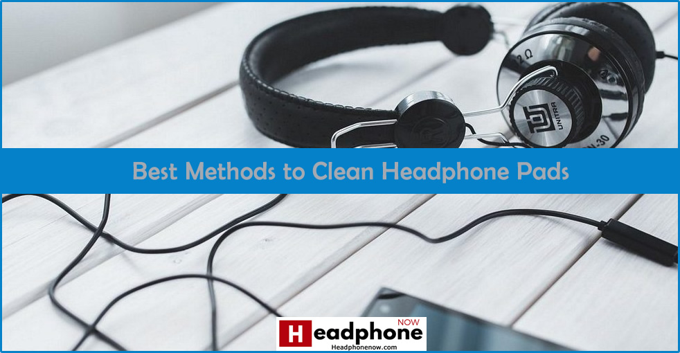 Best Methods Clean Headphone Pads